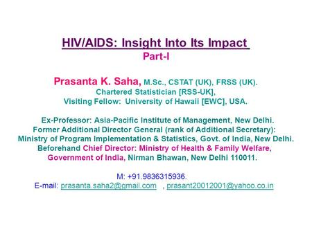 HIV/AIDS: Insight Into Its Impact Part-I Prasanta K. Saha, M.Sc., CSTAT (UK), FRSS (UK). Chartered Statistician [RSS-UK], Visiting Fellow: University of.