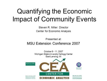 Quantifying the Economic Impact of Community Events Steven R. Miller: Director Center for Economic Analysis Presented at: MSU Extension Conference 2007.