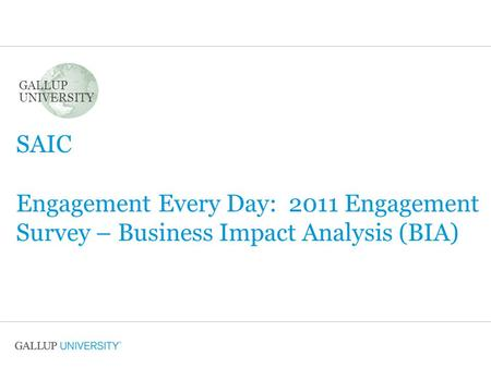GALLUP UNIVERSITY SAIC Engagement Every Day: 2011 Engagement Survey – Business Impact Analysis (BIA)