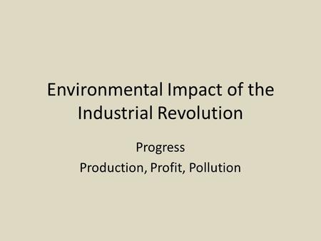 Environmental Impact of the Industrial Revolution Progress Production, Profit, Pollution.