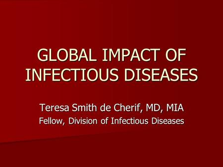 GLOBAL IMPACT OF INFECTIOUS DISEASES Teresa Smith de Cherif, MD, MIA Fellow, Division of Infectious Diseases.