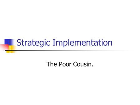 Strategic Implementation The Poor Cousin.. Strategic Implementation Importance of implementation vs. strategy development? Issues?