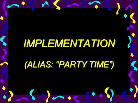 "IMPLEMENTATION (ALIAS: ""PARTY TIME""). Three Phases of Implementation InstallActivateInstitutionalize."