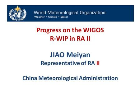 Progress on the WIGOS R-WIP in RA II JIAO Meiyan Representative of RA II China Meteorological Administration.