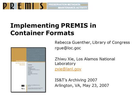 Implementing PREMIS in Container Formats Rebecca Guenther, Library of Congress Zhiwu Xie, Los Alamos National Laboratory IS&T's.