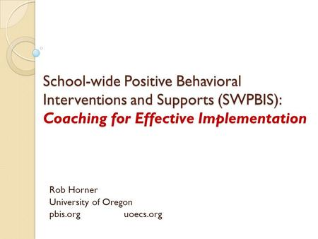 School-wide Positive Behavioral Interventions and Supports (SWPBIS): Coaching for Effective Implementation Rob Horner University of Oregon pbis.org uoecs.org.