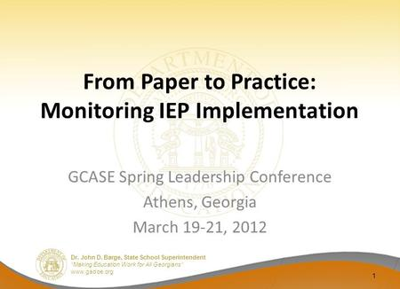 "Dr. John D. Barge, State School Superintendent ""Making Education Work for All Georgians"" www.gadoe.org From Paper to Practice: Monitoring IEP Implementation."