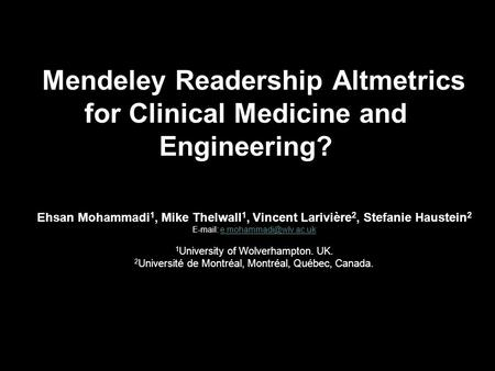 Mendeley Readership Altmetrics for Clinical Medicine and Engineering? Ehsan Mohammadi 1, Mike Thelwall 1, Vincent Larivière 2, Stefanie Haustein 2 E-mail: