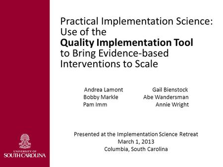 Practical Implementation Science: Use of the Quality Implementation Tool to Bring Evidence-based Interventions to Scale Andrea Lamont Gail Bienstock Bobby.