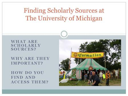 WHAT ARE SCHOLARLY SOURCES? WHY ARE THEY IMPORTANT? HOW DO YOU FIND AND ACCESS THEM? Finding Scholarly Sources at The University of Michigan.