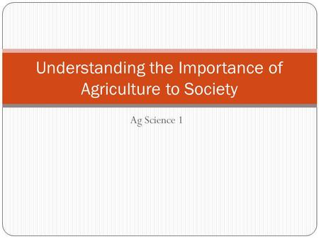 Ag Science 1 Understanding the Importance of Agriculture to Society.