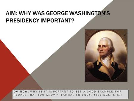AIM: WHY WAS GEORGE WASHINGTON'S PRESIDENCY IMPORTANT? DO NOW: WHY IS IT IMPORTANT TO SET A GOOD EXAMPLE FOR PEOPLE THAT YOU KNOW? (FAMILY, FRIENDS, SIBLINGS,