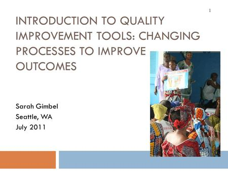 INTRODUCTION TO QUALITY IMPROVEMENT TOOLS: CHANGING PROCESSES TO IMPROVE OUTCOMES Sarah Gimbel Seattle, WA July 2011 1.