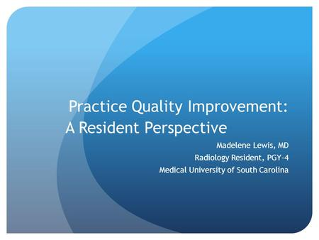 Practice Quality Improvement: A Resident Perspective Madelene Lewis, MD Radiology Resident, PGY-4 Medical University of South Carolina.