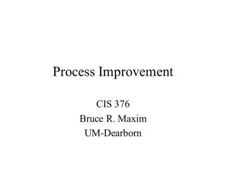 Process Improvement CIS 376 Bruce R. Maxim UM-Dearborn.