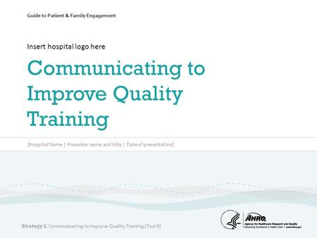 Guide to Patient & Family Engagement Insert hospital logo here Communicating to Improve Quality Training [Hospital Name | Presenter name and title | Date.