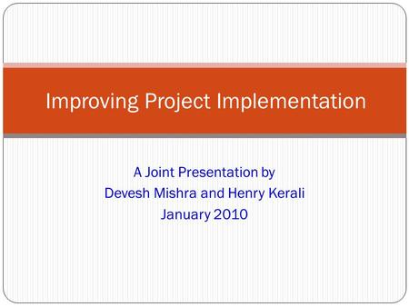 A Joint Presentation by Devesh Mishra and Henry Kerali January 2010 Improving Project Implementation.