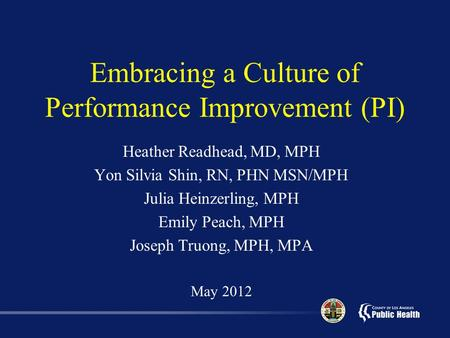 Embracing a Culture of Performance Improvement (PI) Heather Readhead, MD, MPH Yon Silvia Shin, RN, PHN MSN/MPH Julia Heinzerling, MPH Emily Peach, MPH.