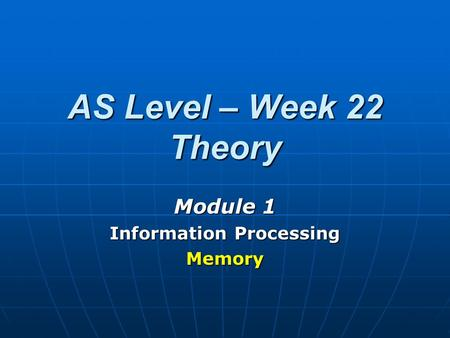 AS Level – Week 22 Theory Module 1 Information Processing Memory.