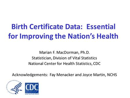 Birth Certificate Data: Essential for Improving the Nation's Health Marian F. MacDorman, Ph.D. Statistician, Division of Vital Statistics National Center.