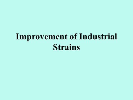 Improvement of Industrial Strains. Targets for industrial strain improvement Increase product concentration: (1) raise the gene dose; (2) break down the.