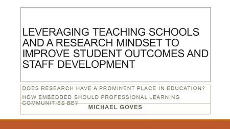 LEVERAGING TEACHING SCHOOLS AND A RESEARCH MINDSET TO IMPROVE STUDENT OUTCOMES AND STAFF DEVELOPMENT MICHAEL GOVES DOES RESEARCH HAVE A PROMINENT PLACE.