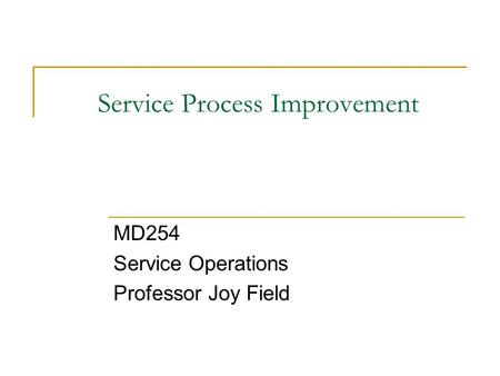 Service Process Improvement MD254 Service Operations Professor Joy Field.