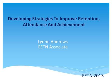 Developing Strategies To Improve Retention, Attendance And Achievement Lynne Andrews FETN Associate FETN 2013.