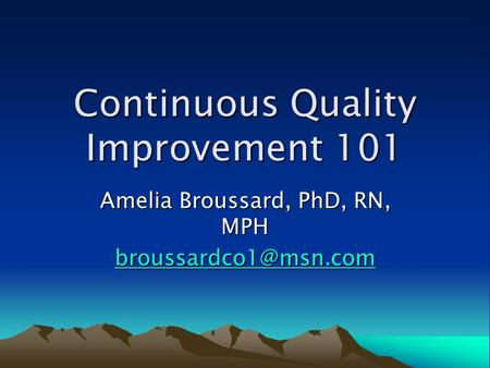 Continuous Quality Improvement 101 Amelia Broussard, PhD, RN, MPH