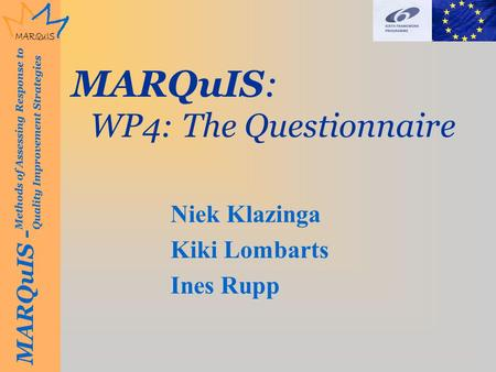 MARQuIS - Methods of Assessing Response to Quality Improvement Strategies MARQuIS: WP4: The Questionnaire Niek Klazinga Kiki Lombarts Ines Rupp.