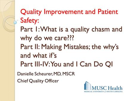 Quality Improvement and Patient Safety: Part 1: What is a quality chasm and why do we care??? Part II: Making Mistakes; the why's and what if's Part III-IV: