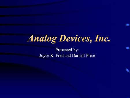 Analog Devices, Inc. Presented by: Joyce K. Fred and Darnell Price.