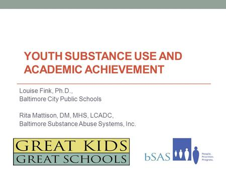 Louise Fink, Ph.D., Baltimore City Public Schools Rita Mattison, DM, MHS, LCADC, Baltimore Substance Abuse Systems, Inc. YOUTH SUBSTANCE USE AND ACADEMIC.