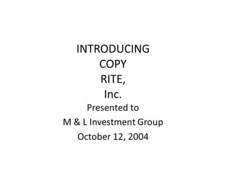INTRODUCING COPY RITE, Inc. Presented to M & L Investment Group October 12, 2004.