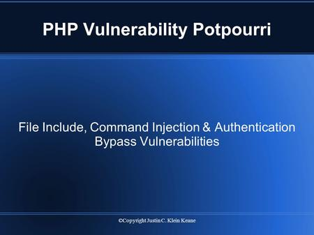 ©Copyright Justin C. Klein Keane PHP Vulnerability Potpourri File Include, Command Injection & Authentication Bypass Vulnerabilities.
