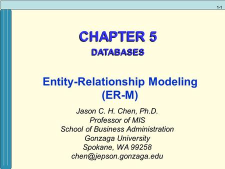 1-1 CHAPTER 5 DATABASES CHAPTER 5 DATABASES Jason C. H. Chen, Ph.D. Professor of MIS School of Business Administration Gonzaga University Spokane, WA 99258.