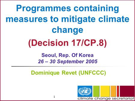 1 Programmes containing measures to mitigate climate change (Decision 17/CP.8) Seoul, Rep. Of Korea 26 – 30 September 2005 Dominique Revet (UNFCCC)