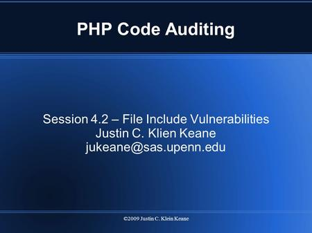 ©2009 Justin C. Klein Keane PHP Code Auditing Session 4.2 – File Include Vulnerabilities Justin C. Klien Keane