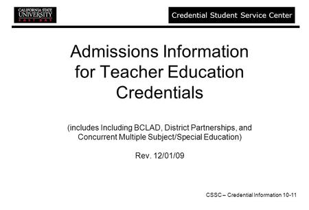 CSSC – Credential Information 10-11 Credential Student Service Center Admissions Information for Teacher Education Credentials (includes Including BCLAD,