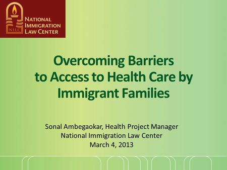 Overcoming Barriers to Access to Health Care by Immigrant Families Sonal Ambegaokar, Health Project Manager National Immigration Law Center March 4, 2013.