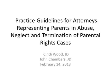 Practice Guidelines for Attorneys Representing Parents in Abuse, Neglect and Termination of Parental Rights Cases Cindi Wood, JD John Chambers, JD February.
