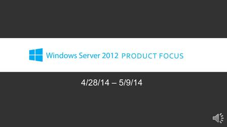 PRODUCT FOCUS 4/28/14 – 5/9/14 INTRODUCTION Our Product Focus for the next two weeks is Microsoft Windows Server 2012. Microsoft's Server platform is.