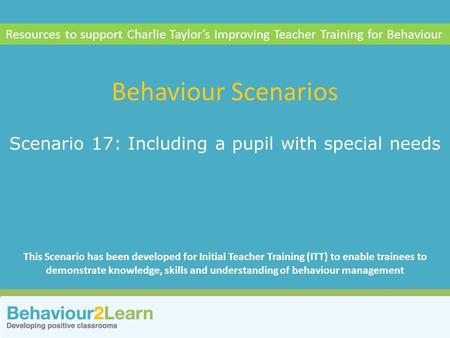 Theoretical knowledge Scenario 17: Including a pupil with special needs Behaviour Scenarios Resources to support Charlie Taylor's Improving Teacher Training.