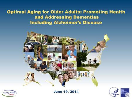 Optimal Aging for Older Adults: Promoting Health and Addressing Dementias Including Alzheimer's Disease June 19, 2014.