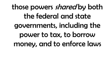 Those powers shared by both the federal and state governments, including the power to tax, to borrow money, and to enforce laws.