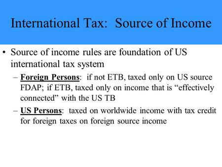 International Tax: Source of Income Source of income rules are foundation of US international tax system –Foreign Persons: if not ETB, taxed only on US.