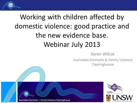 Working with children affected by domestic violence: good practice and the new evidence base. Webinar July 2013 Karen Wilcox Australian Domestic & Family.