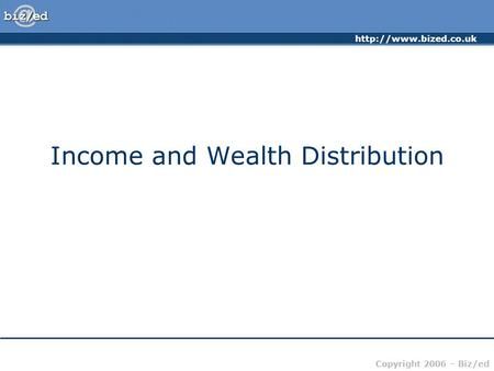Copyright 2006 – Biz/ed Income and Wealth Distribution.