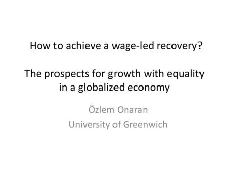 How to achieve a wage-led recovery? The prospects for growth with equality in a globalized economy Özlem Onaran University of Greenwich.