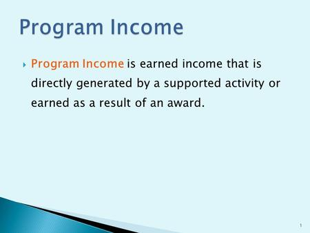  Program Income is earned income that is directly generated by a supported activity or earned as a result of an award. 1.